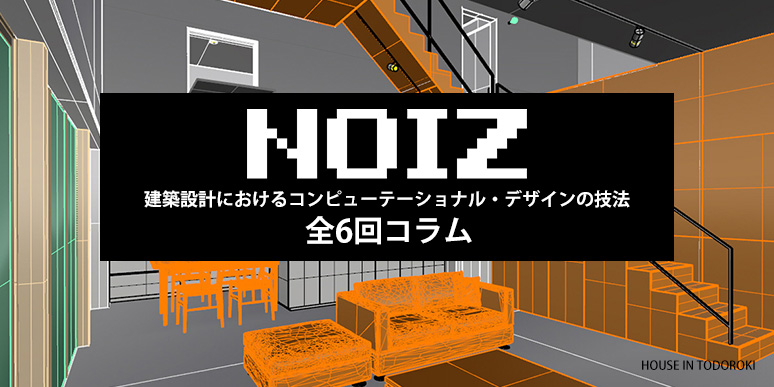 【NOIZ発 全6回コラム】建築設計におけるコンピューテーショナル・デザインの技法と応用